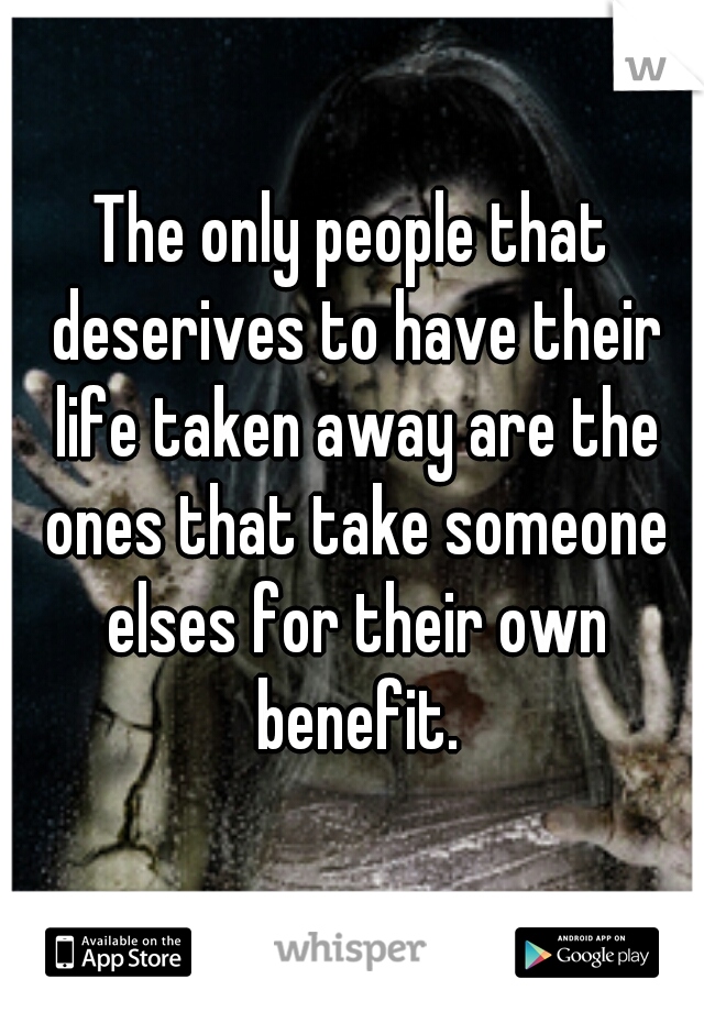 The only people that deserives to have their life taken away are the ones that take someone elses for their own benefit.