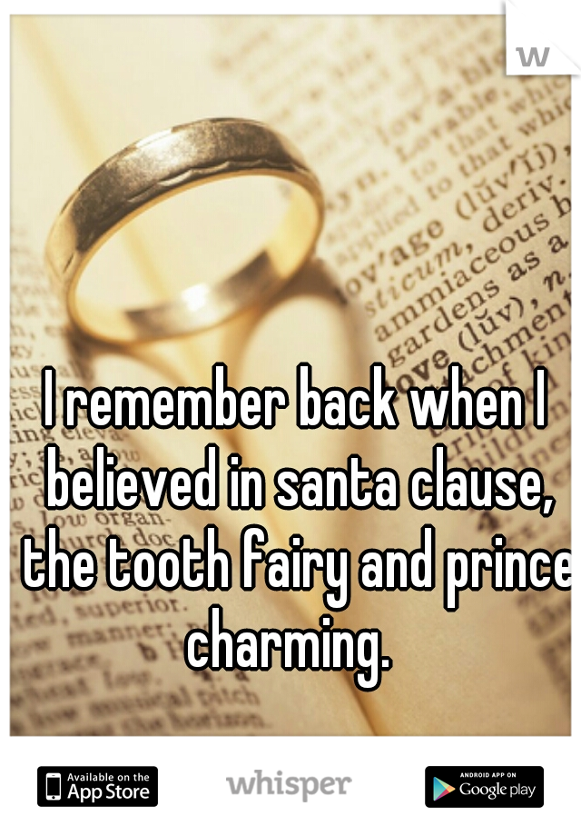 I remember back when I believed in santa clause, the tooth fairy and prince charming.