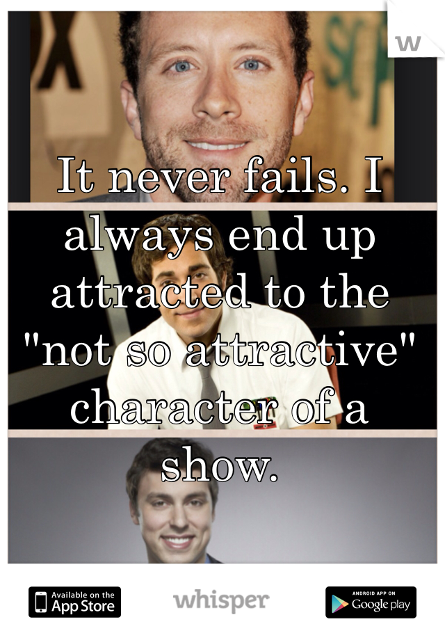 """It never fails. I always end up attracted to the """"not so attractive"""" character of a show."""