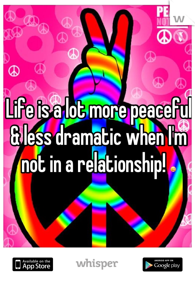 Life is a lot more peaceful & less dramatic when I'm not in a relationship! 😜