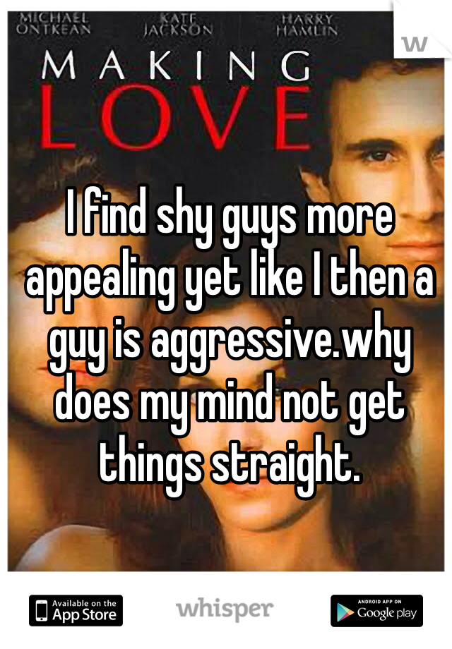 I find shy guys more appealing yet like I then a guy is aggressive.why does my mind not get things straight.