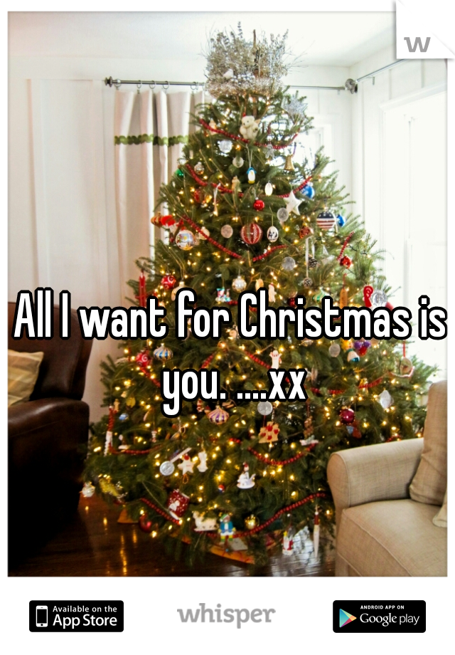All I want for Christmas is you. ....xx