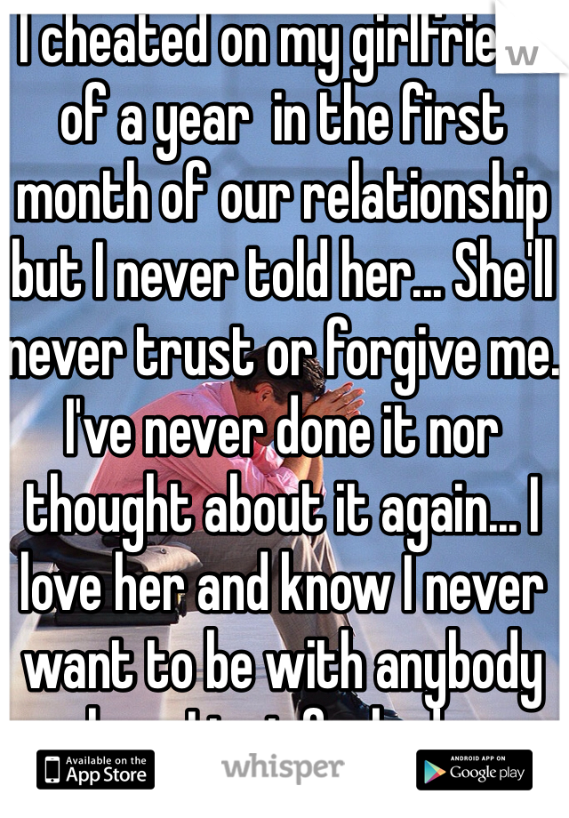 I cheated on my girlfriend of a year  in the first month of our relationship but I never told her... She'll never trust or forgive me. I've never done it nor thought about it again... I love her and know I never want to be with anybody else... I just fucked up