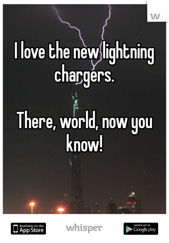 I love the new lightning chargers.  There, world, now you know!