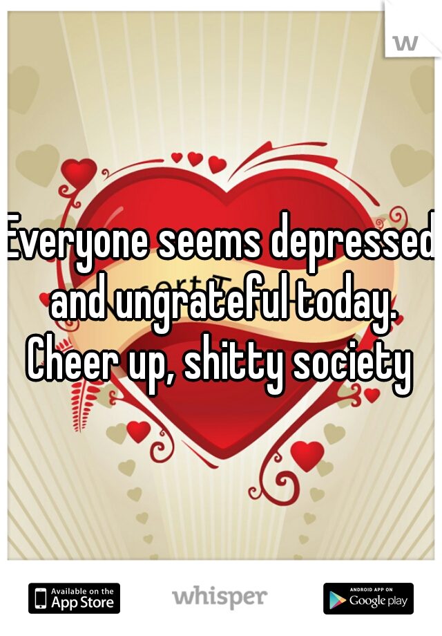 Everyone seems depressed and ungrateful today. Cheer up, shitty society