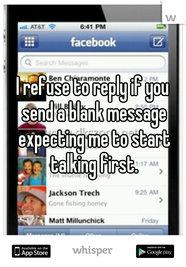 I refuse to reply if you send a blank message expecting me to start talking first.