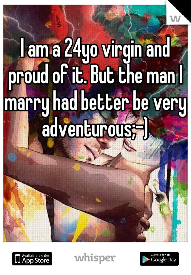 I am a 24yo virgin and proud of it. But the man I marry had better be very adventurous;-)