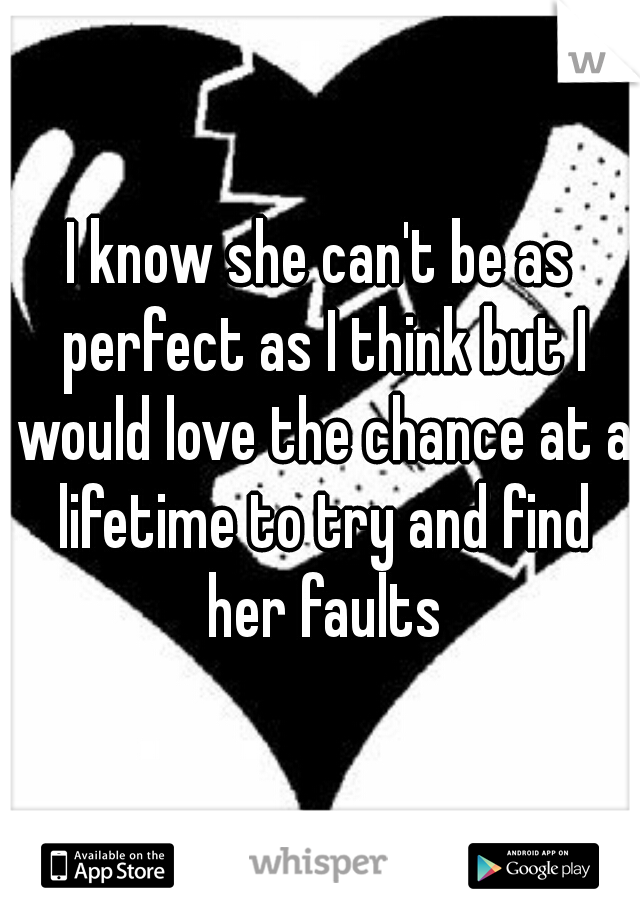 I know she can't be as perfect as I think but I would love the chance at a lifetime to try and find her faults