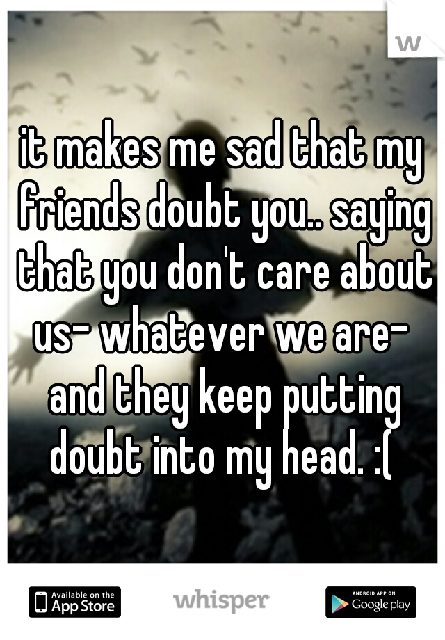 it makes me sad that my friends doubt you.. saying that you don't care about us- whatever we are-  and they keep putting doubt into my head. :(