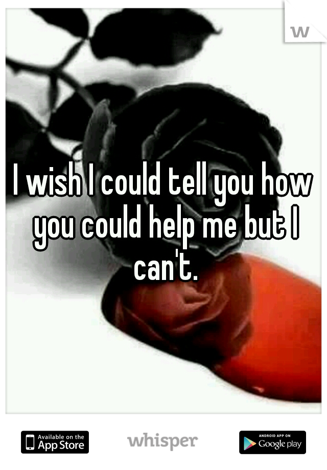 I wish I could tell you how you could help me but I can't.