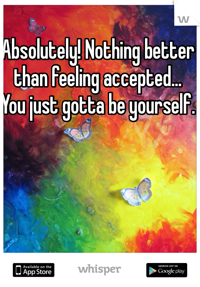 Absolutely! Nothing better than feeling accepted...  You just gotta be yourself.