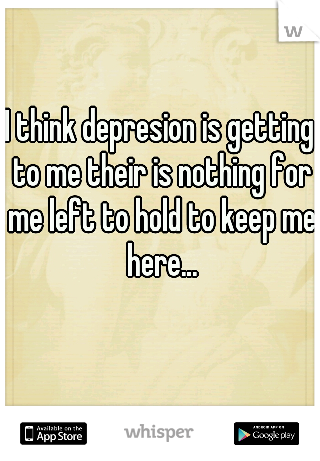 I think depresion is getting to me their is nothing for me left to hold to keep me here...