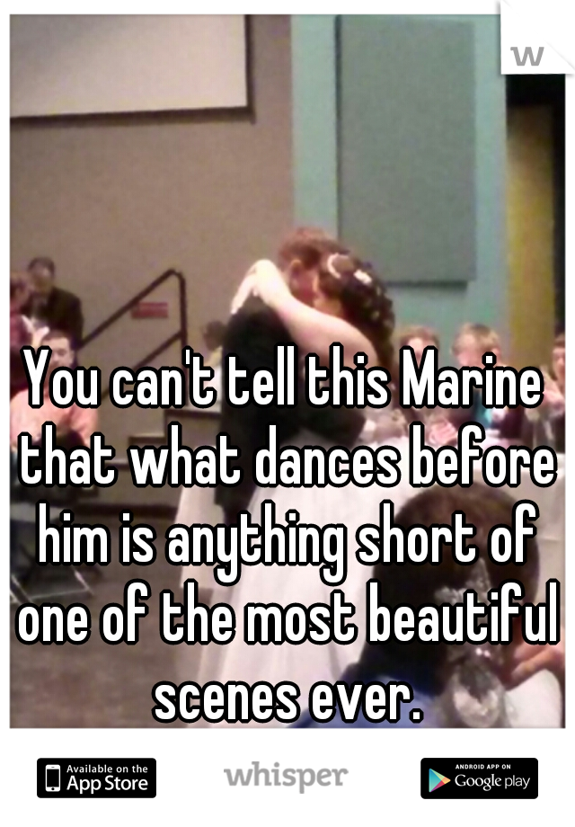 You can't tell this Marine that what dances before him is anything short of one of the most beautiful scenes ever.