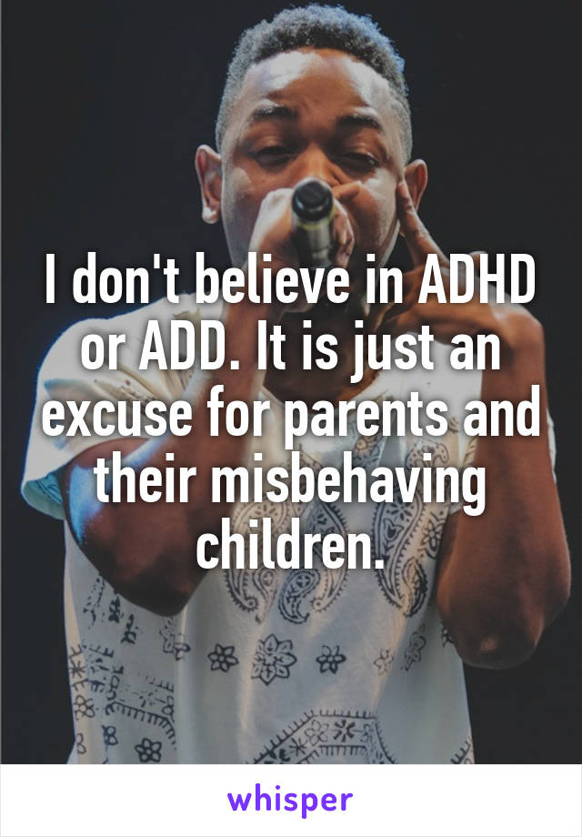 I don't believe in ADHD or ADD. It is just an excuse for parents and their misbehaving children.