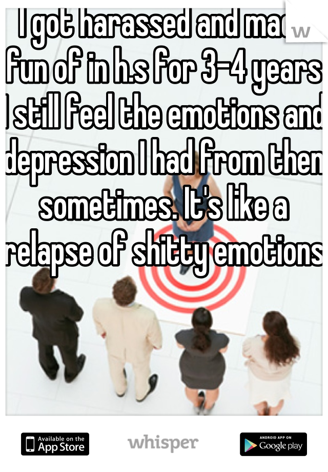 I got harassed and made fun of in h.s for 3-4 years I still feel the emotions and depression I had from then sometimes. It's like a relapse of shitty emotions