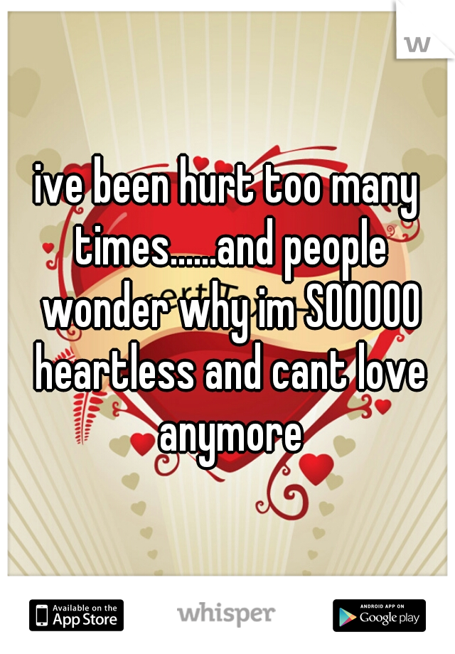 ive been hurt too many times......and people wonder why im SOOOOO heartless and cant love anymore
