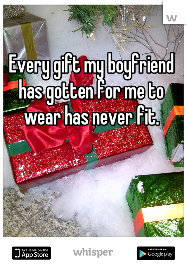 Every gift my boyfriend has gotten for me to wear has never fit.