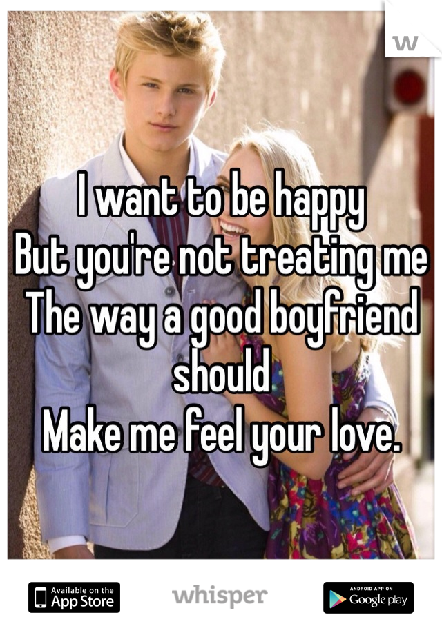I want to be happy But you're not treating me The way a good boyfriend should Make me feel your love.