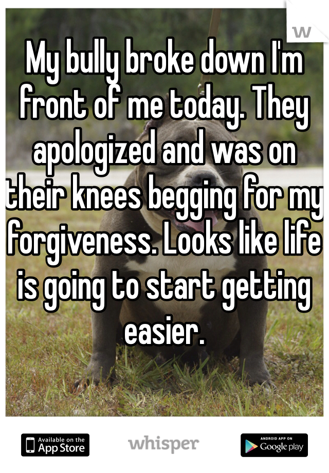 My bully broke down I'm front of me today. They apologized and was on their knees begging for my forgiveness. Looks like life is going to start getting easier.