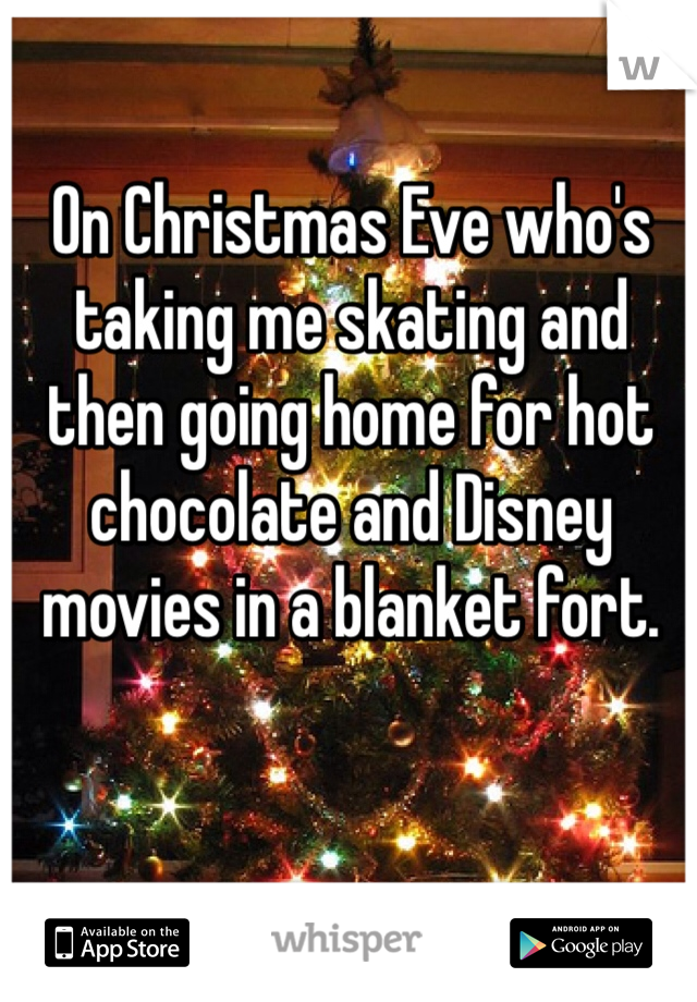 On Christmas Eve who's taking me skating and then going home for hot chocolate and Disney movies in a blanket fort.