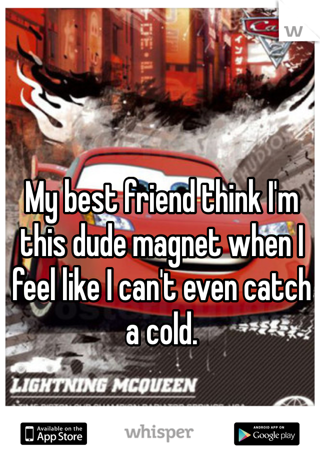 My best friend think I'm this dude magnet when I feel like I can't even catch a cold.
