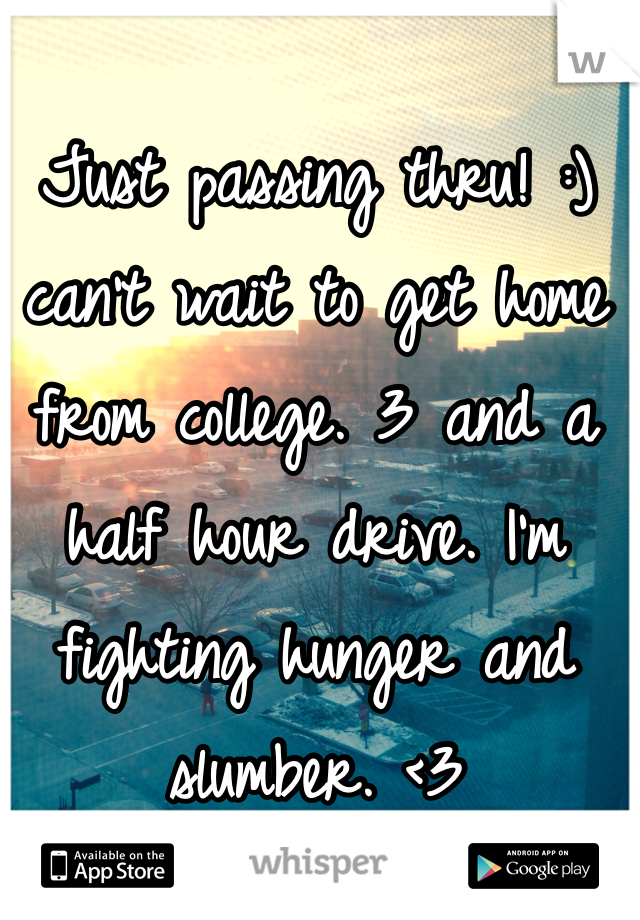 Just passing thru! :) can't wait to get home from college. 3 and a half hour drive. I'm fighting hunger and slumber. <3