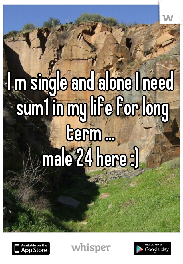 I m single and alone I need sum1 in my life for long term ...   male 24 here :)