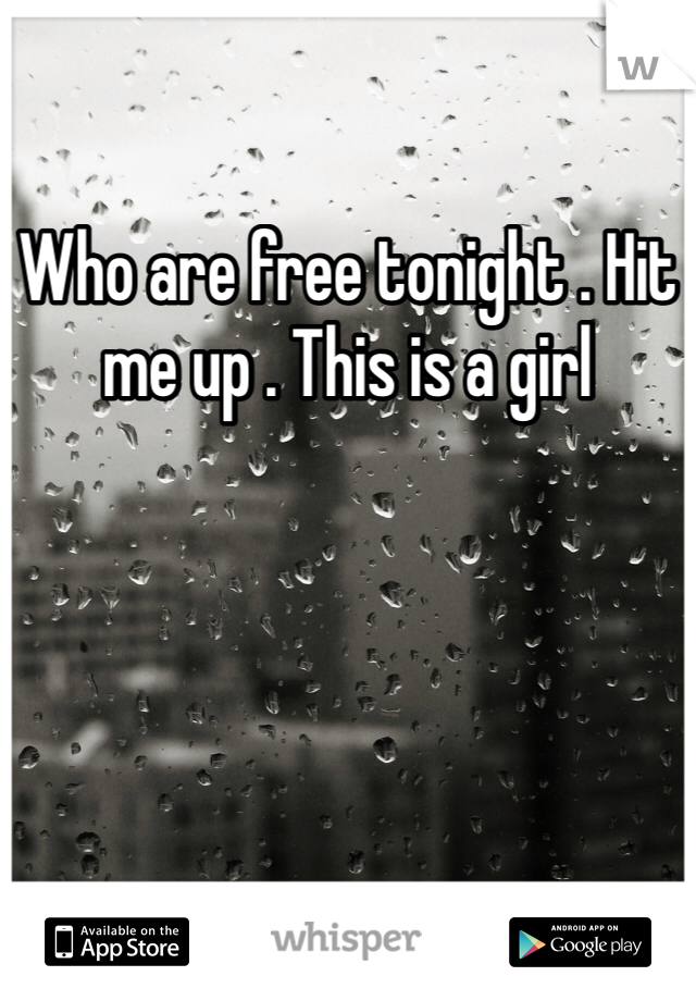 Who are free tonight . Hit me up . This is a girl