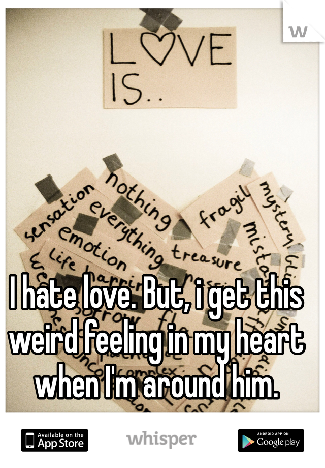 I hate love. But, i get this weird feeling in my heart when I'm around him.