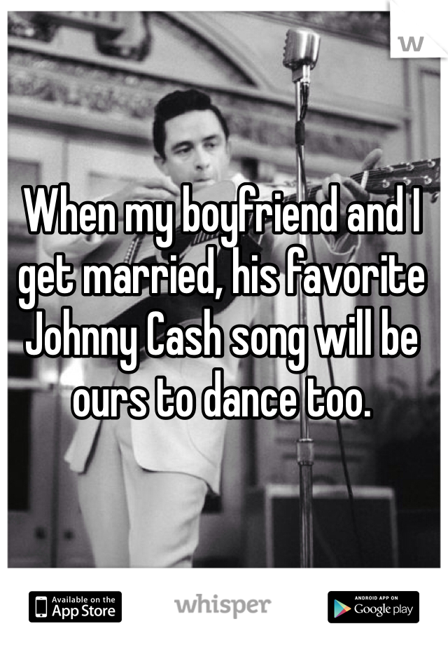When my boyfriend and I get married, his favorite Johnny Cash song will be ours to dance too.