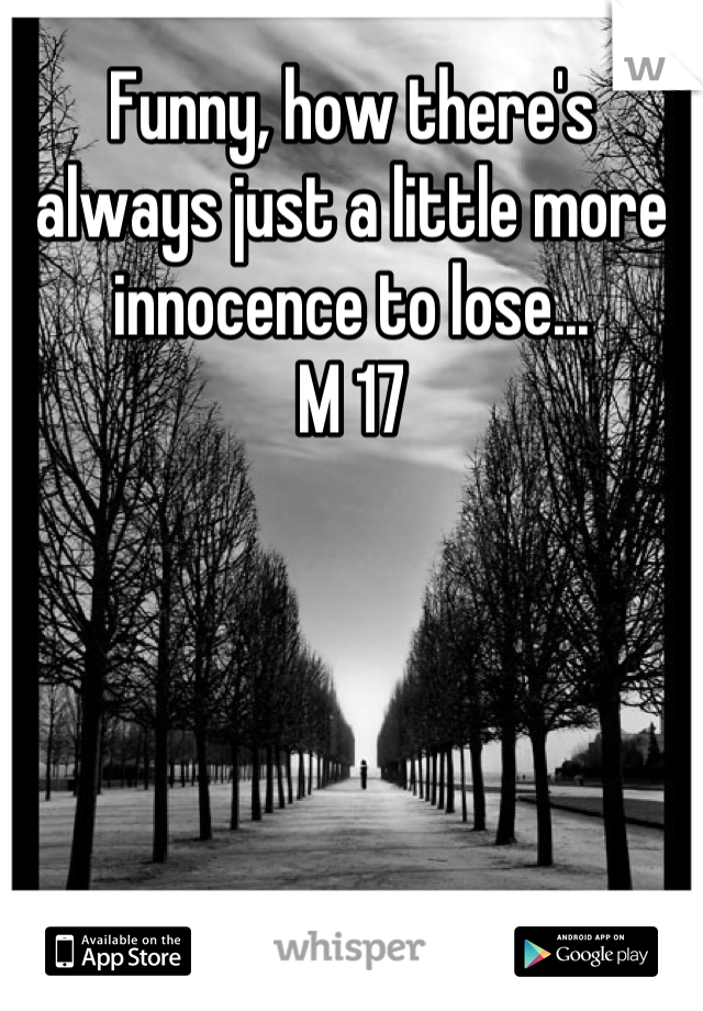 Funny, how there's always just a little more innocence to lose... M 17
