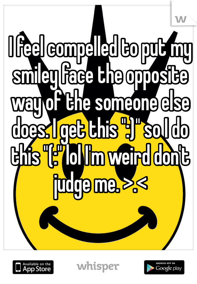 """I feel compelled to put my smiley face the opposite way of the someone else does. I get this """":)"""" so I do this """"(:"""" lol I'm weird don't judge me. >.<"""