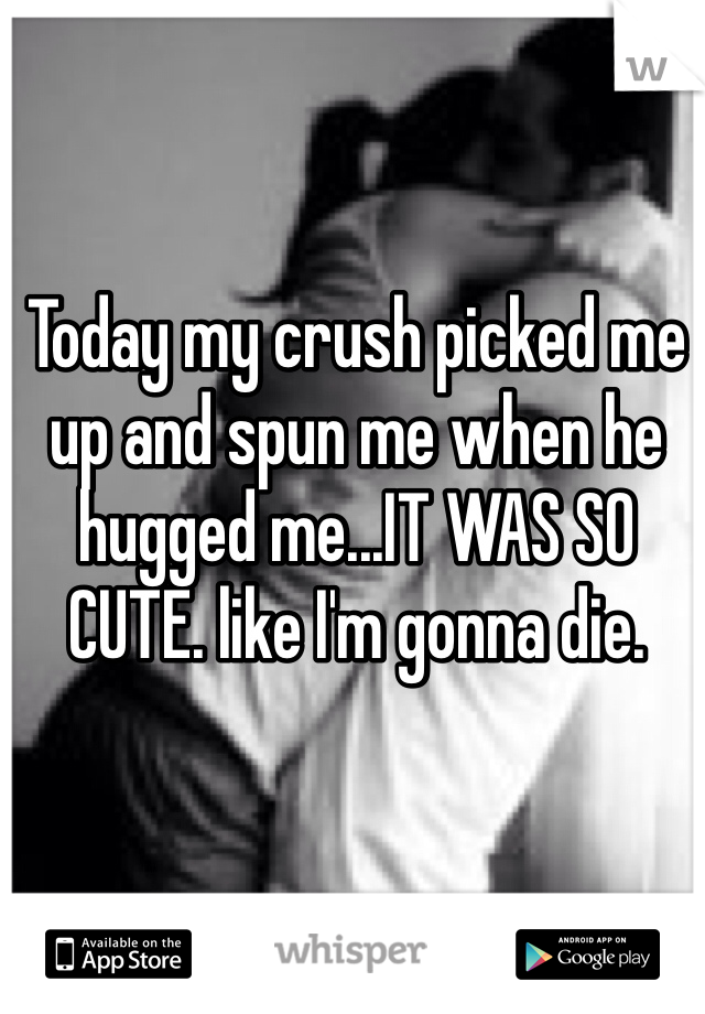 Today my crush picked me up and spun me when he hugged me...IT WAS SO CUTE. like I'm gonna die.