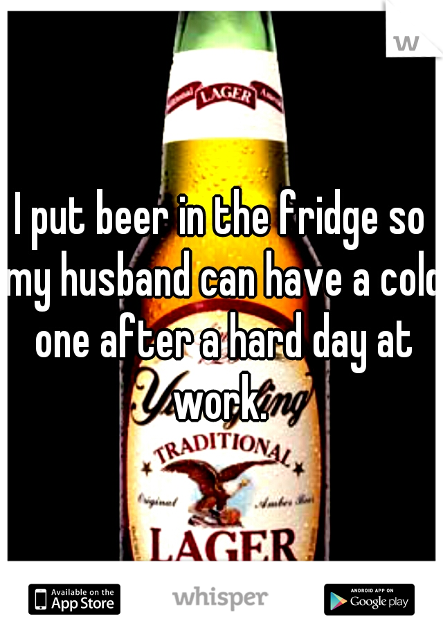 I put beer in the fridge so my husband can have a cold one after a hard day at work.