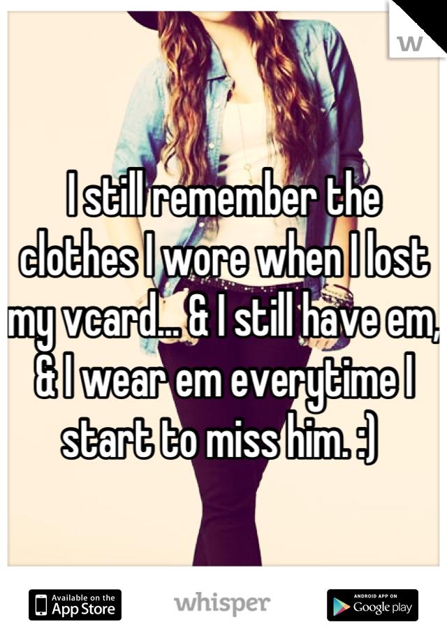 I still remember the clothes I wore when I lost my vcard... & I still have em, & I wear em everytime I start to miss him. :)