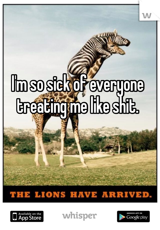 I'm so sick of everyone treating me like shit.
