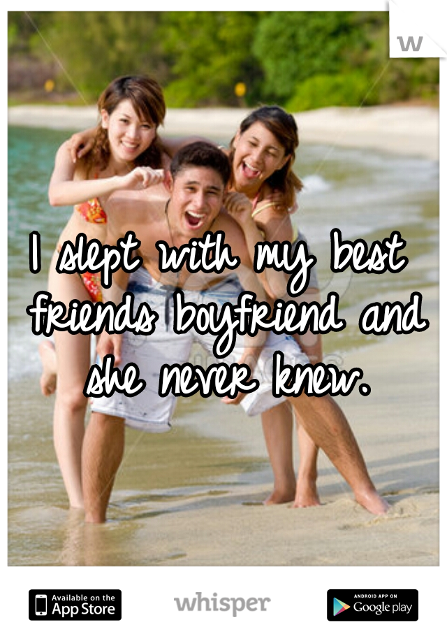 I slept with my best friends boyfriend and she never knew.