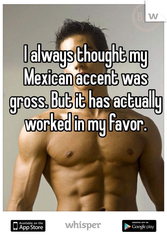 I always thought my Mexican accent was gross. But it has actually worked in my favor.