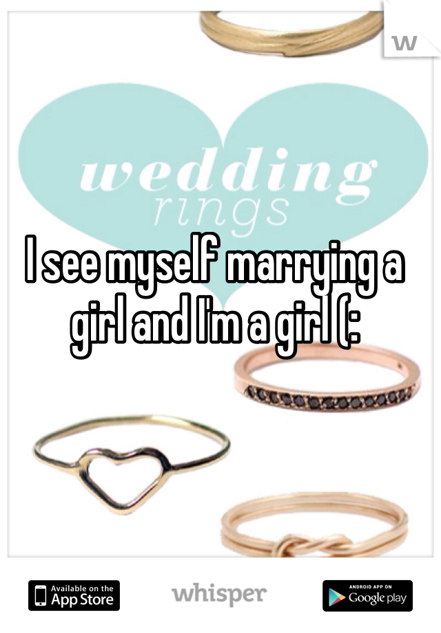 I see myself marrying a girl and I'm a girl (: