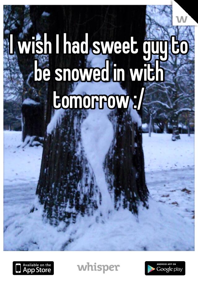 I wish I had sweet guy to be snowed in with tomorrow :/