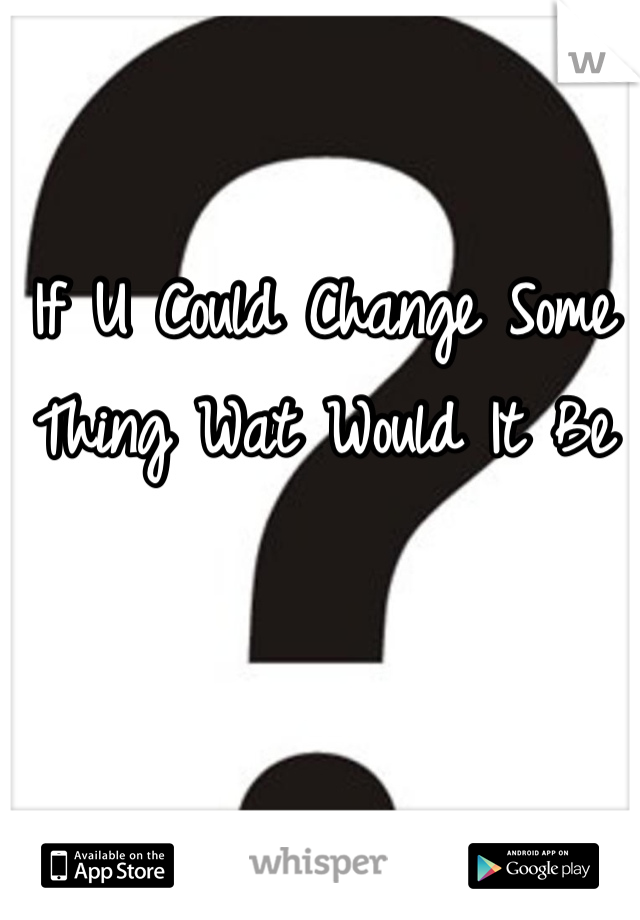 If U Could Change Some Thing Wat Would It Be