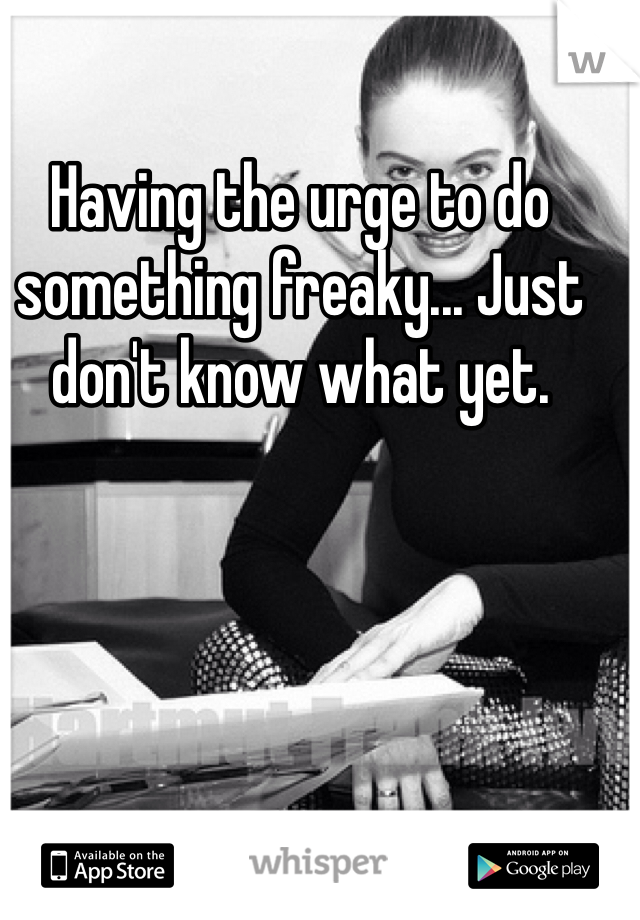 Having the urge to do something freaky... Just don't know what yet.