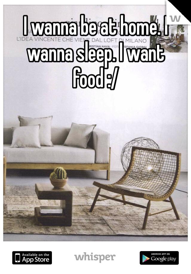 I wanna be at home. I wanna sleep. I want food :/