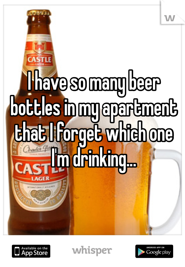 I have so many beer bottles in my apartment that I forget which one I'm drinking...