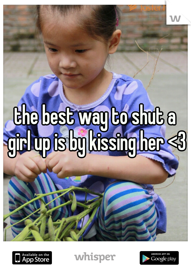 the best way to shut a girl up is by kissing her <3
