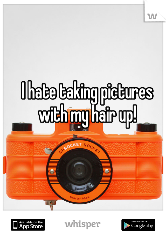 I hate taking pictures with my hair up!