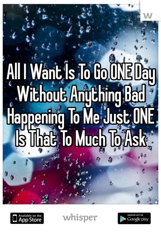 All I Want Is To Go ONE Day Without Anything Bad Happening To Me Just ONE Is That To Much To Ask