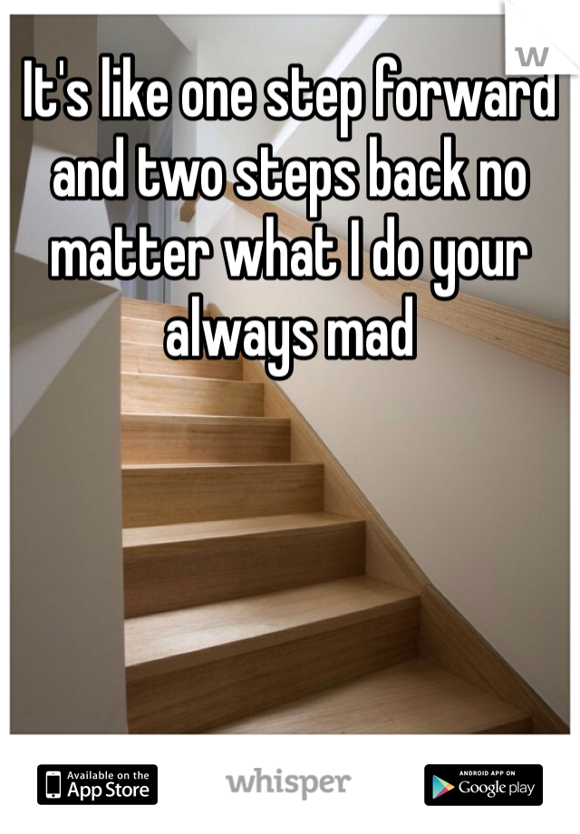 It's like one step forward and two steps back no matter what I do your always mad