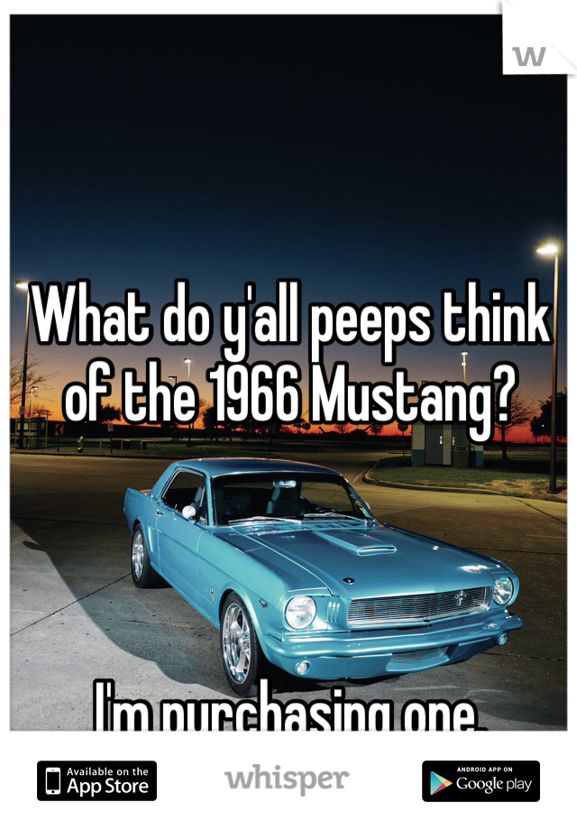 What do y'all peeps think of the 1966 Mustang?    I'm purchasing one.