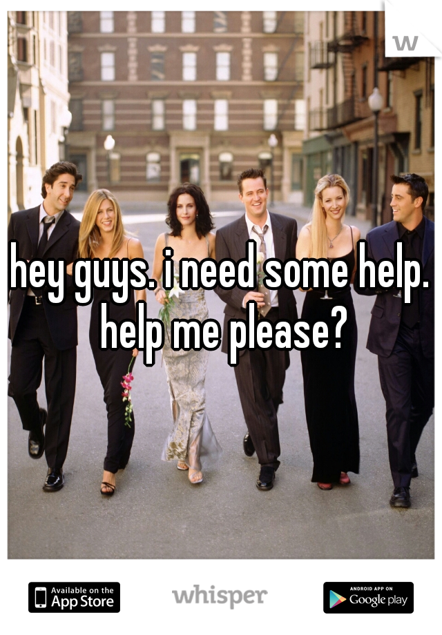 hey guys. i need some help. help me please?